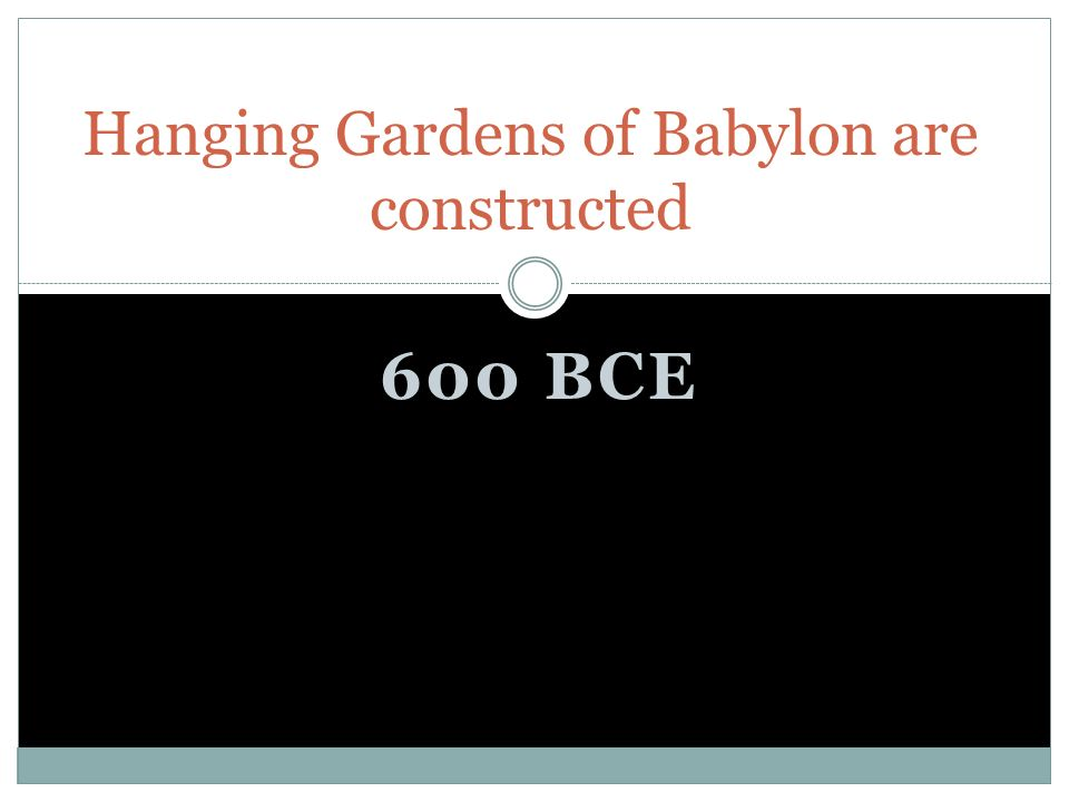 600 BCE Hanging Gardens of Babylon are constructed