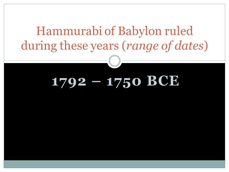 1792 – 1750 BCE Hammurabi of Babylon ruled during these years (range of dates)