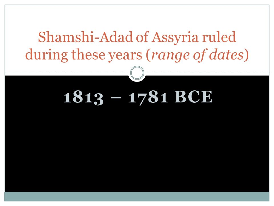1813 – 1781 BCE Shamshi-Adad of Assyria ruled during these years (range of dates)