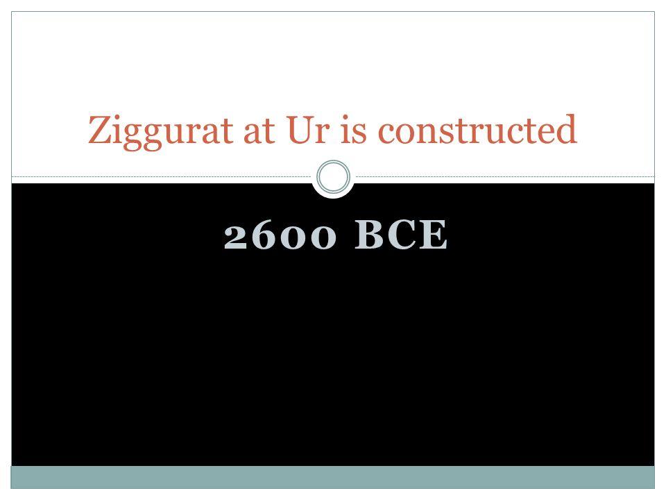 2600 BCE Ziggurat at Ur is constructed