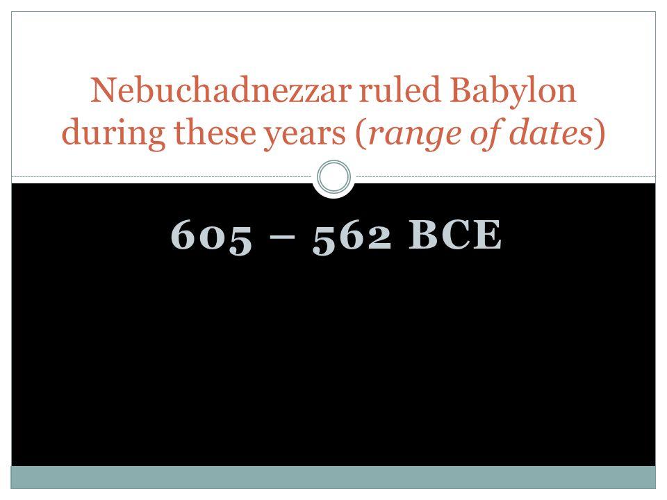 605 – 562 BCE Nebuchadnezzar ruled Babylon during these years (range of dates)