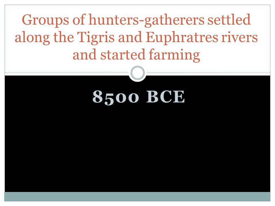8500 BCE Groups of hunters-gatherers settled along the Tigris and Euphratres rivers and started farming