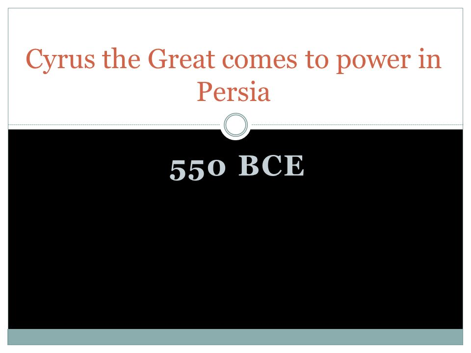 550 BCE Cyrus the Great comes to power in Persia