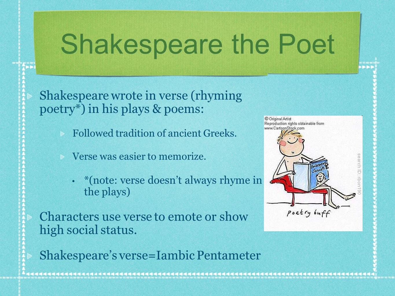 Shakespeare the Poet Shakespeare wrote in verse (rhyming poetry*) in his plays & poems: Followed tradition of ancient Greeks. Verse was easier to memo