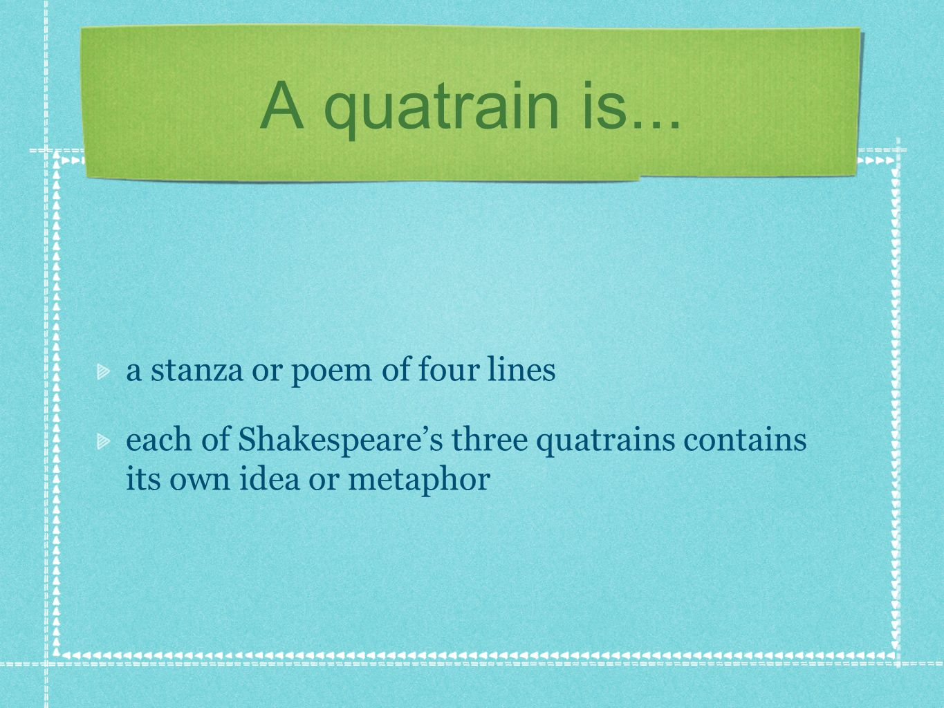 A quatrain is... a stanza or poem of four lines each of Shakespeares three quatrains contains its own idea or metaphor