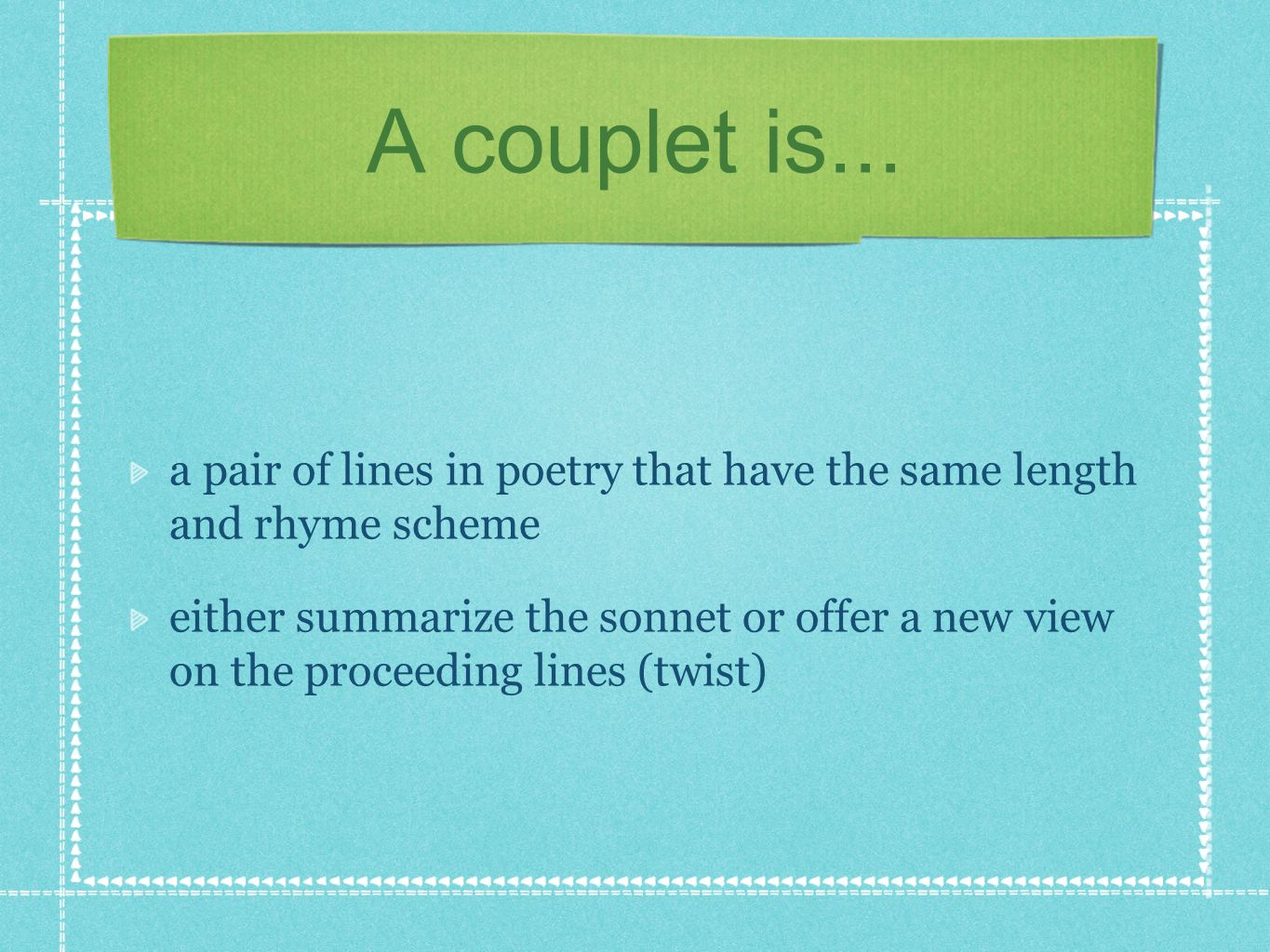 A couplet is... a pair of lines in poetry that have the same length and rhyme scheme either summarize the sonnet or offer a new view on the proceeding