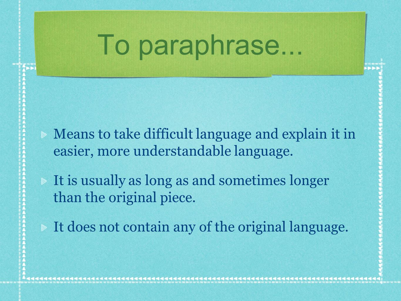 To paraphrase... Means to take difficult language and explain it in easier, more understandable language. It is usually as long as and sometimes longe