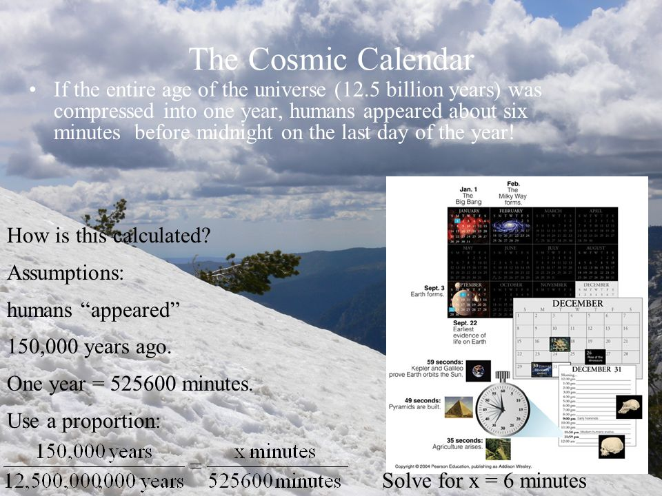The Cosmic Calendar If the entire age of the universe (12.5 billion years) was compressed into one year, humans appeared about six minutes before midn