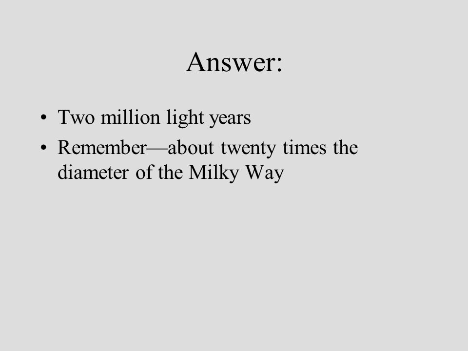 Answer: Two million light years Rememberabout twenty times the diameter of the Milky Way