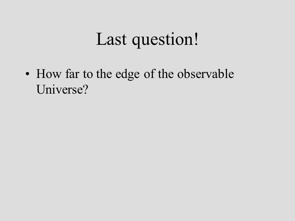 Last question! How far to the edge of the observable Universe?