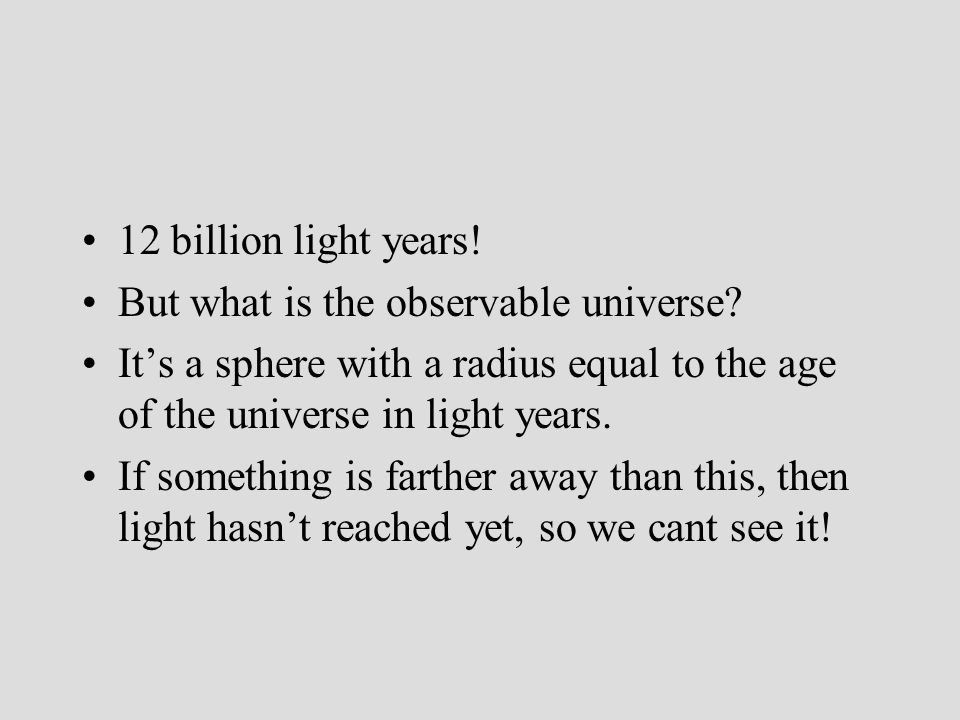 12 billion light years! But what is the observable universe? Its a sphere with a radius equal to the age of the universe in light years. If something