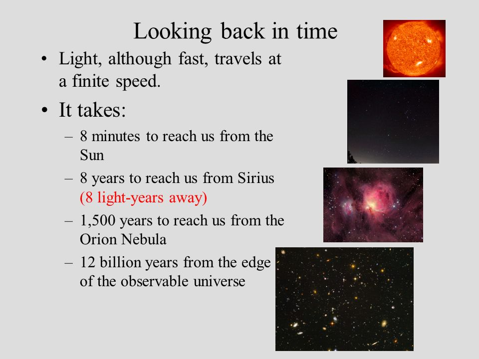 Looking back in time Light, although fast, travels at a finite speed. It takes: –8 minutes to reach us from the Sun –8 years to reach us from Sirius (