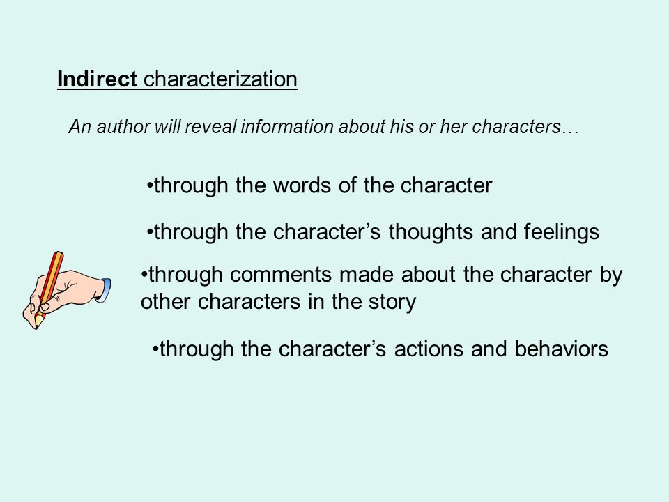 Indirect characterization through the words of the character through the characters thoughts and feelings through comments made about the character by other characters in the story through the characters actions and behaviors An author will reveal information about his or her characters…