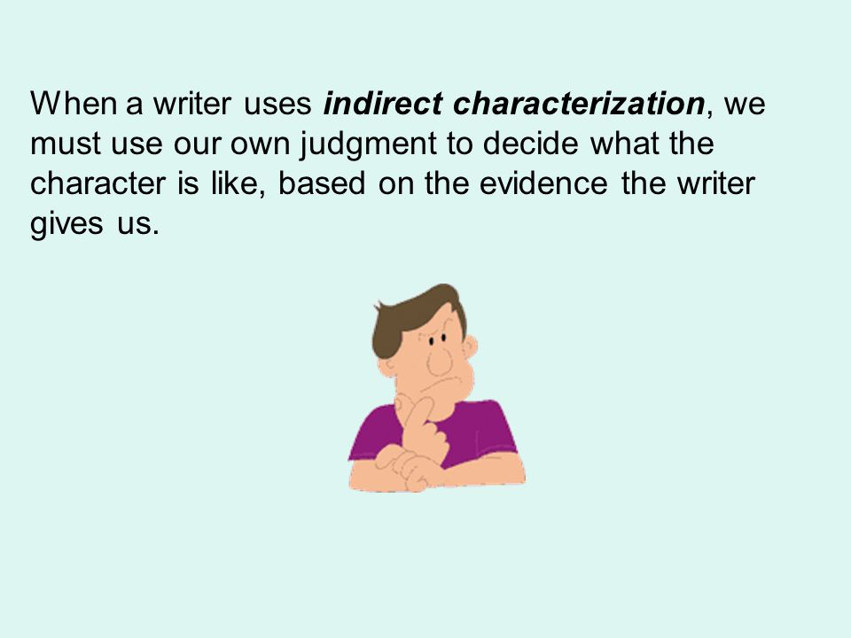When a writer uses indirect characterization, we must use our own judgment to decide what the character is like, based on the evidence the writer gives us.