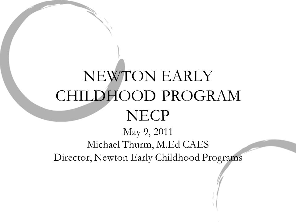 NEWTON EARLY CHILDHOOD PROGRAM NECP May 9, 2011 Michael Thurm, M.Ed CAES Director, Newton Early Childhood Programs