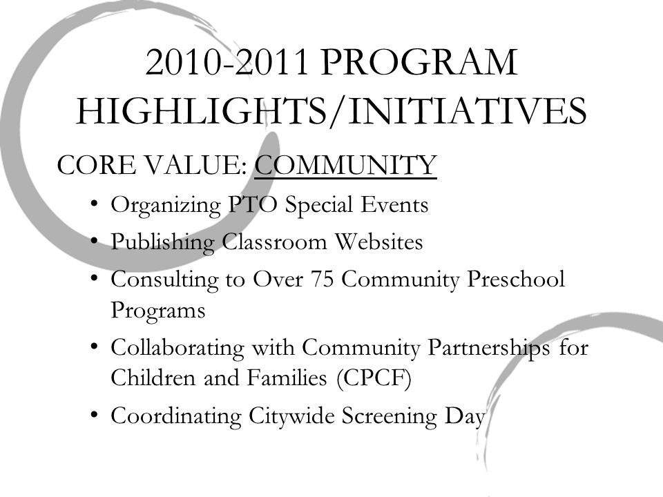 2010-2011 PROGRAM HIGHLIGHTS/INITIATIVES CORE VALUE: COMMUNITY Organizing PTO Special Events Publishing Classroom Websites Consulting to Over 75 Commu