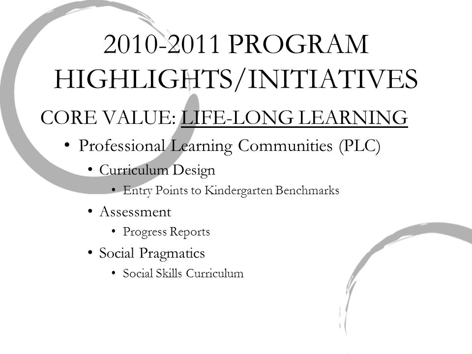 2010-2011 PROGRAM HIGHLIGHTS/INITIATIVES CORE VALUE: LIFE-LONG LEARNING Professional Learning Communities (PLC) Curriculum Design Entry Points to Kindergarten Benchmarks Assessment Progress Reports Social Pragmatics Social Skills Curriculum