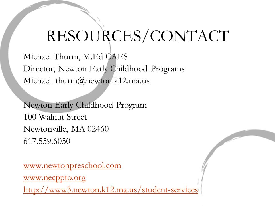 RESOURCES/CONTACT Michael Thurm, M.Ed CAES Director, Newton Early Childhood Programs Michael_thurm@newton.k12.ma.us Newton Early Childhood Program 100 Walnut Street Newtonville, MA 02460 617.559.6050 www.newtonpreschool.com www.necppto.org http://www3.newton.k12.ma.us/student-services