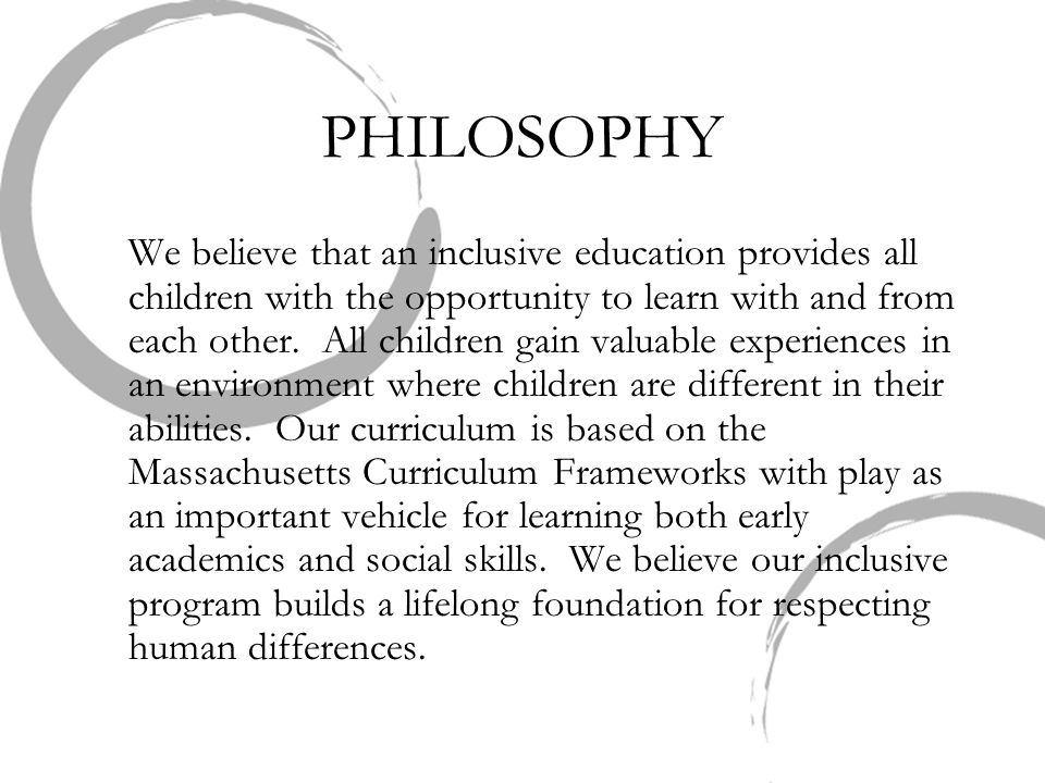 PHILOSOPHY We believe that an inclusive education provides all children with the opportunity to learn with and from each other. All children gain valu