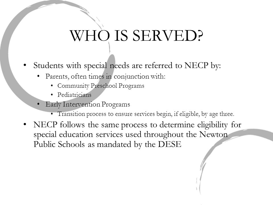 WHO IS SERVED? Students with special needs are referred to NECP by: Parents, often times in conjunction with: Community Preschool Programs Pediatricia