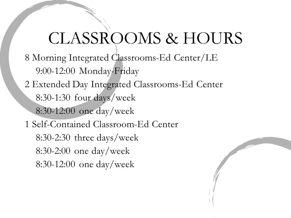 CLASSROOMS & HOURS 8 Morning Integrated Classrooms-Ed Center/LE 9:00-12:00 Monday-Friday 2 Extended Day Integrated Classrooms-Ed Center 8:30-1:30 four days/week 8:30-12:00 one day/week 1 Self-Contained Classroom-Ed Center 8:30-2:30 three days/week 8:30-2:00 one day/week 8:30-12:00 one day/week