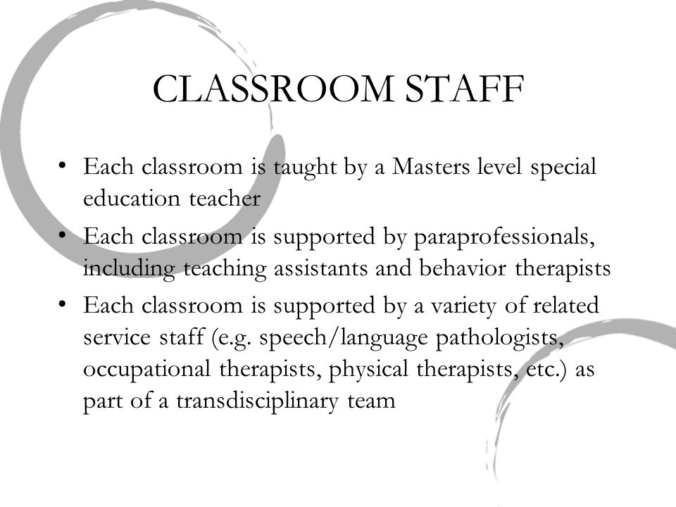 CLASSROOM STAFF Each classroom is taught by a Masters level special education teacher Each classroom is supported by paraprofessionals, including teac