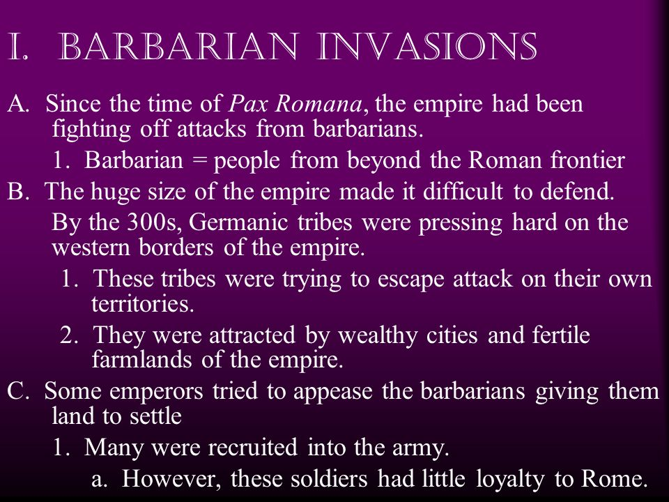 I. Barbarian Invasions A. Since the time of Pax Romana, the empire had been fighting off attacks from barbarians. 1. Barbarian = people from beyond th