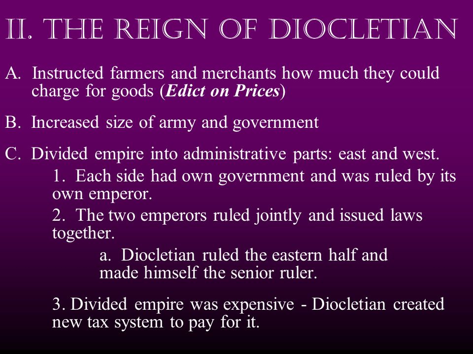 II. The Reign of Diocletian A. Instructed farmers and merchants how much they could charge for goods (Edict on Prices) B. Increased size of army and g