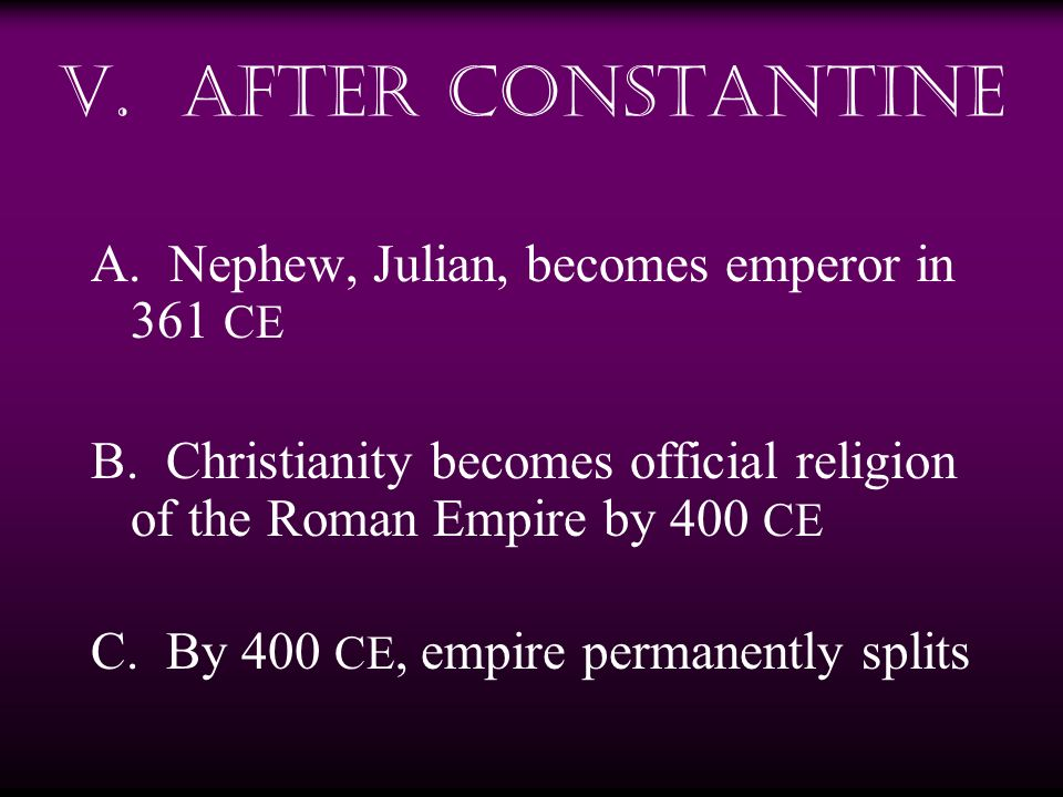 V. After Constantine A. Nephew, Julian, becomes emperor in 361 CE B. Christianity becomes official religion of the Roman Empire by 400 CE C. By 400 CE