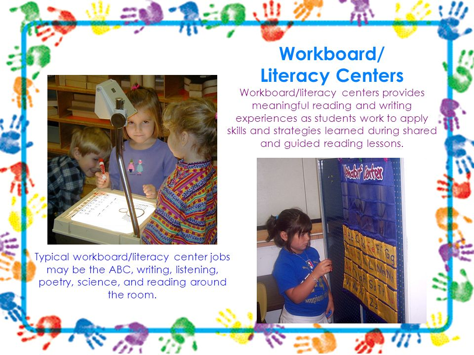 Workboard/ Literacy Centers Workboard/literacy centers provides meaningful reading and writing experiences as students work to apply skills and strategies learned during shared and guided reading lessons.