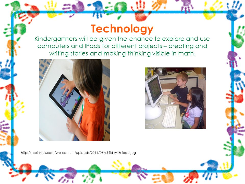 Technology Kindergartners will be given the chance to explore and use computers and IPads for different projects – creating and writing stories and making thinking visible in math.