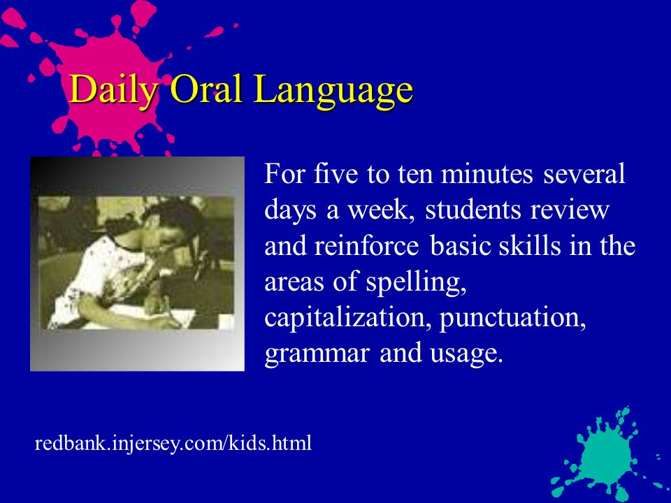 Daily Oral Language For five to ten minutes several days a week, students review and reinforce basic skills in the areas of spelling, capitalization, punctuation, grammar and usage.