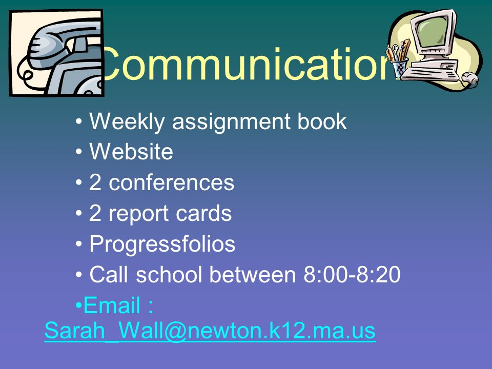 Communication Weekly assignment book Website 2 conferences 2 report cards Progressfolios Call school between 8:00-8:20