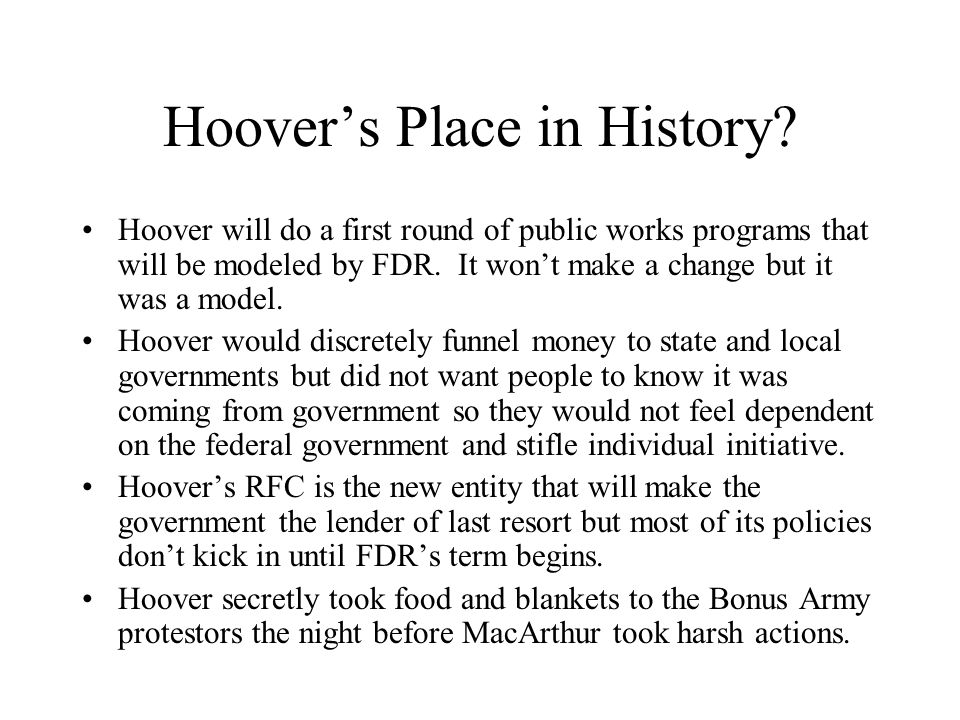 Hoovers Place in History? Hoover will do a first round of public works programs that will be modeled by FDR. It wont make a change but it was a model.