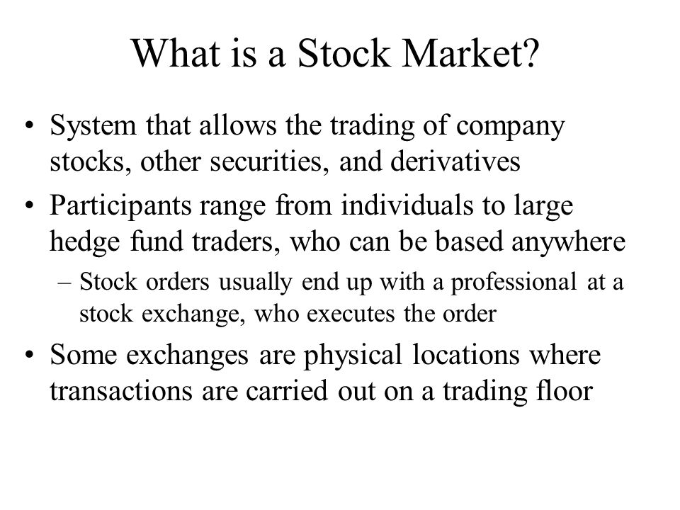 What is a Stock Market? System that allows the trading of company stocks, other securities, and derivatives Participants range from individuals to lar