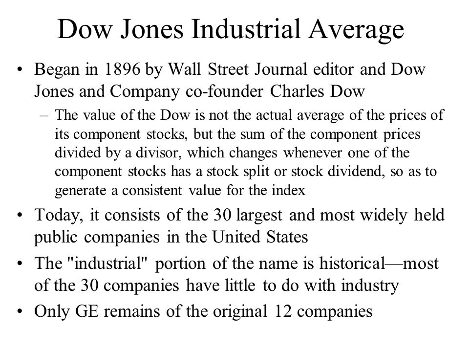 Dow Jones Industrial Average Began in 1896 by Wall Street Journal editor and Dow Jones and Company co-founder Charles Dow –The value of the Dow is not