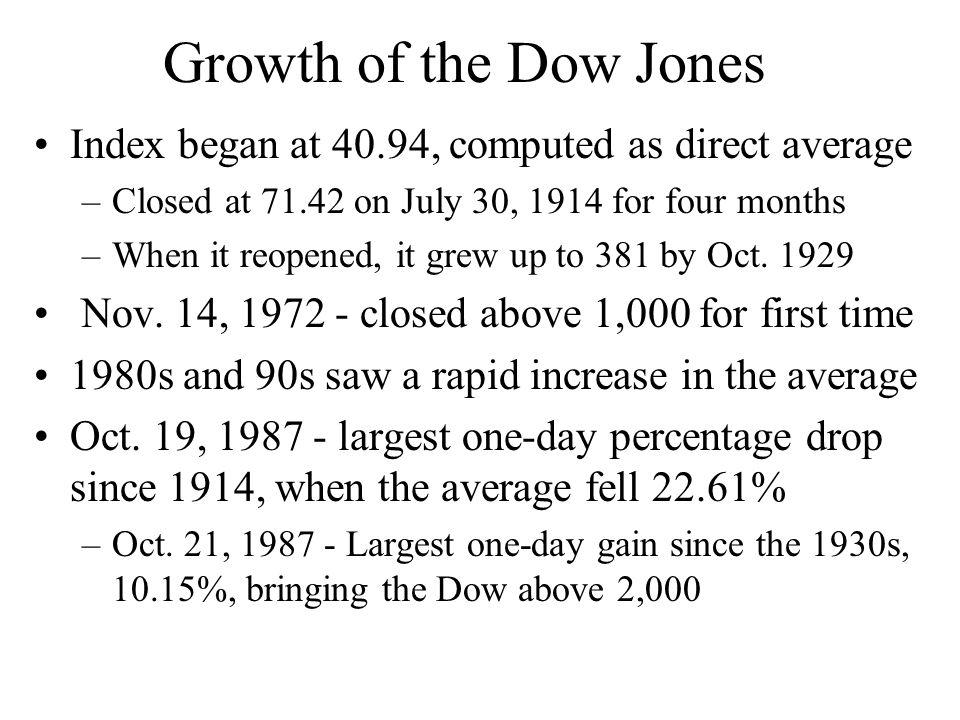 Growth of the Dow Jones Index began at 40.94, computed as direct average –Closed at 71.42 on July 30, 1914 for four months –When it reopened, it grew