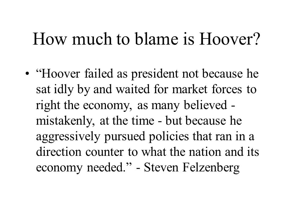 How much to blame is Hoover? Hoover failed as president not because he sat idly by and waited for market forces to right the economy, as many believed