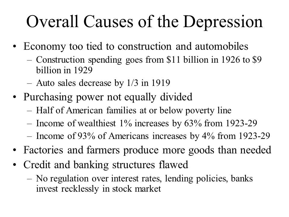 Overall Causes of the Depression Economy too tied to construction and automobiles –Construction spending goes from $11 billion in 1926 to $9 billion i