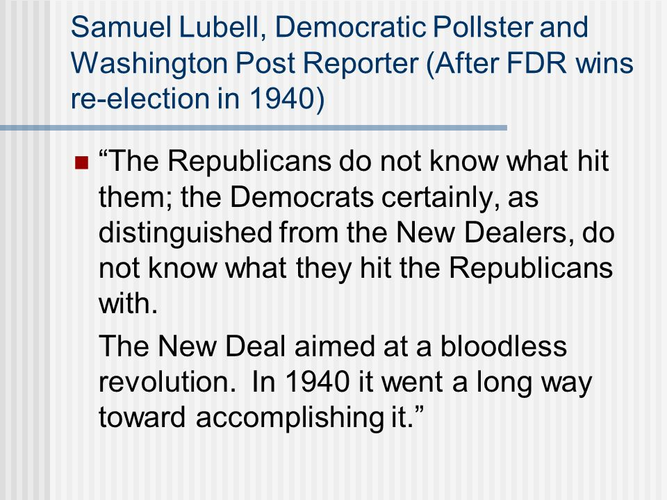 Samuel Lubell, Democratic Pollster and Washington Post Reporter (After FDR wins re-election in 1940) The Republicans do not know what hit them; the De