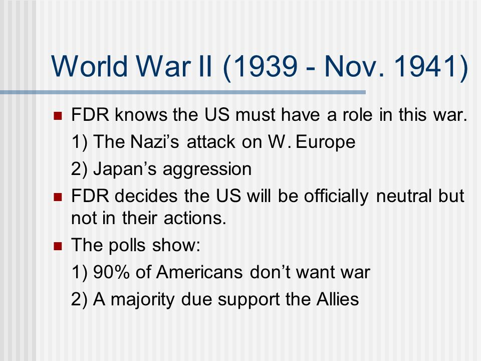 World War II (1939 - Nov. 1941) FDR knows the US must have a role in this war. 1) The Nazis attack on W. Europe 2) Japans aggression FDR decides the U