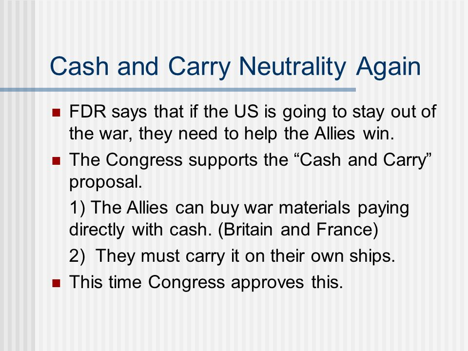 Cash and Carry Neutrality Again FDR says that if the US is going to stay out of the war, they need to help the Allies win. The Congress supports the C