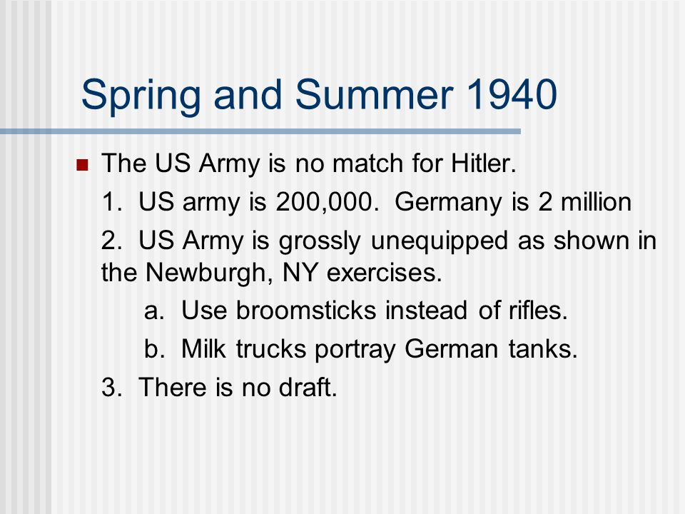 Spring and Summer 1940 The US Army is no match for Hitler. 1. US army is 200,000. Germany is 2 million 2. US Army is grossly unequipped as shown in th