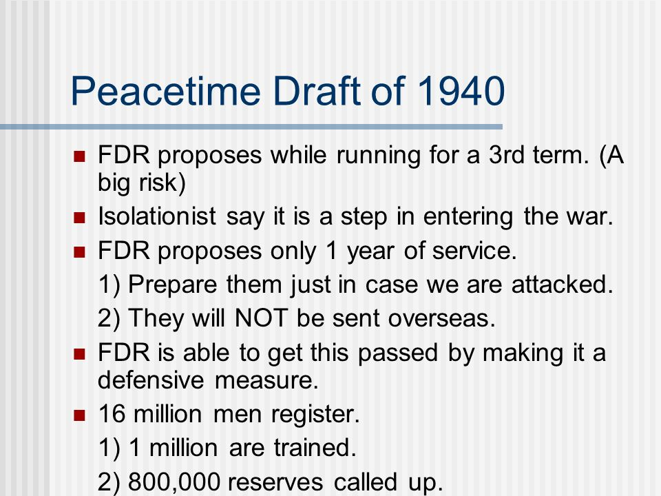 Peacetime Draft of 1940 FDR proposes while running for a 3rd term. (A big risk) Isolationist say it is a step in entering the war. FDR proposes only 1