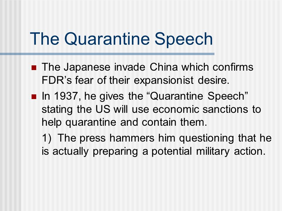 The Quarantine Speech The Japanese invade China which confirms FDRs fear of their expansionist desire. In 1937, he gives the Quarantine Speech stating