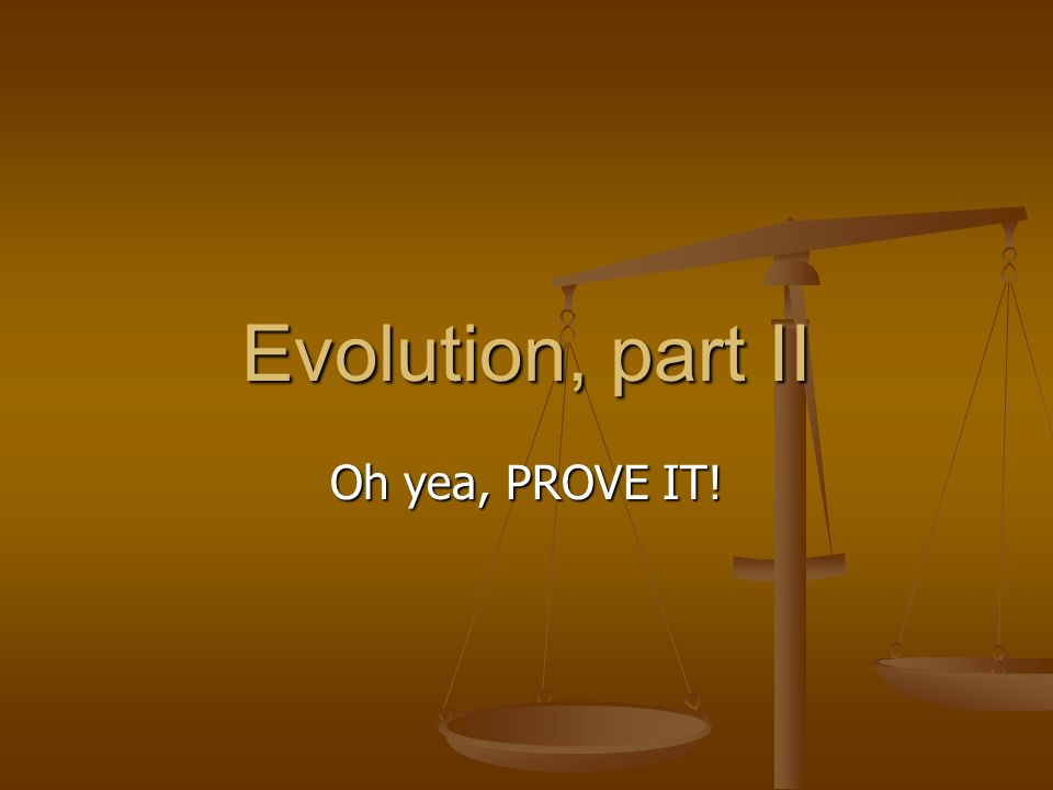 Evolution, part II Oh yea, PROVE IT!