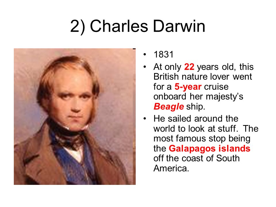 2) Charles Darwin 1831 At only 22 years old, this British nature lover went for a 5-year cruise onboard her majestys Beagle ship. He sailed around the
