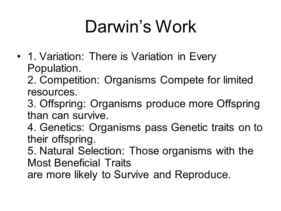 Darwins Work 1. Variation: There is Variation in Every Population. 2. Competition: Organisms Compete for limited resources. 3. Offspring: Organisms pr