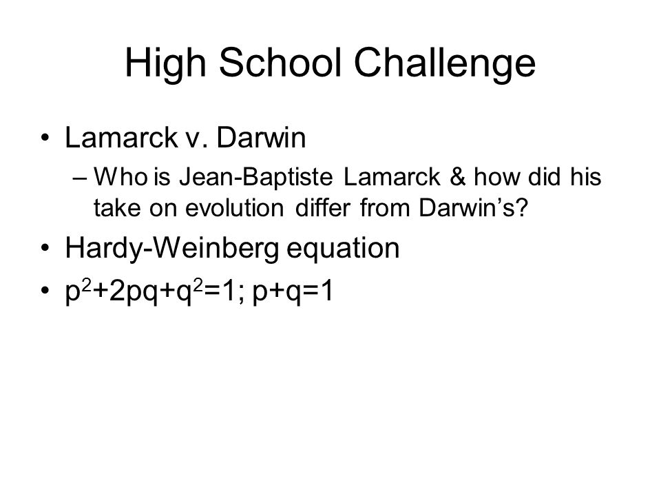 High School Challenge Lamarck v. Darwin –Who is Jean-Baptiste Lamarck & how did his take on evolution differ from Darwins? Hardy-Weinberg equation p 2