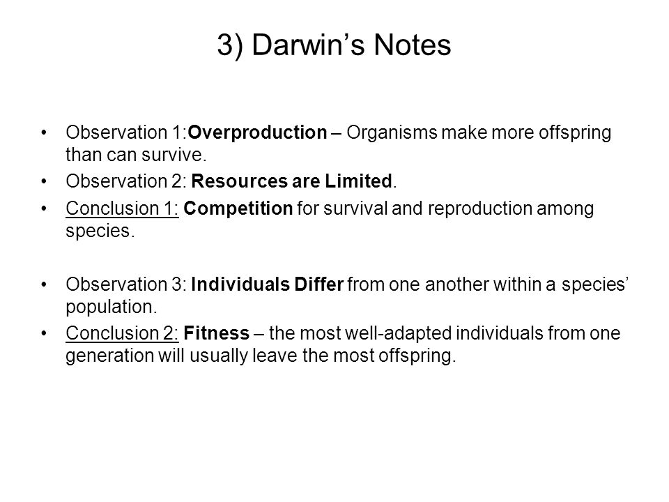 3) Darwins Notes Observation 1:Overproduction – Organisms make more offspring than can survive. Observation 2: Resources are Limited. Conclusion 1: Co